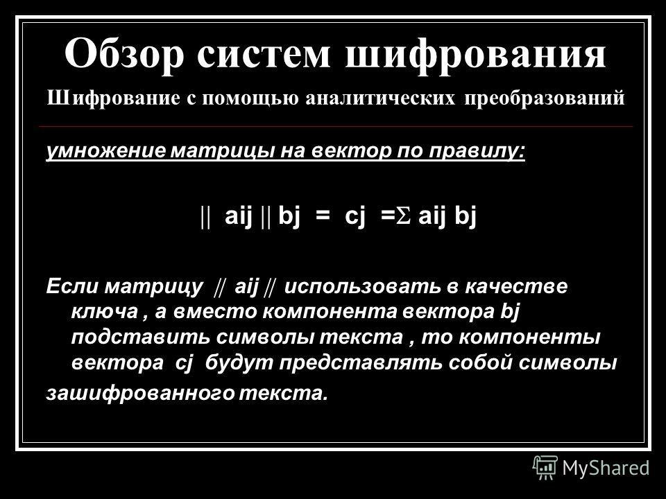 Обзор систем шифрования Шифрование с помощью аналитических преобразований умножение матрицы на вектор по правилу: aij bj = cj = aij bj Если матрицу aij использовать в качестве ключа, а вместо компонента вектора bj подставить символы текста, то компон