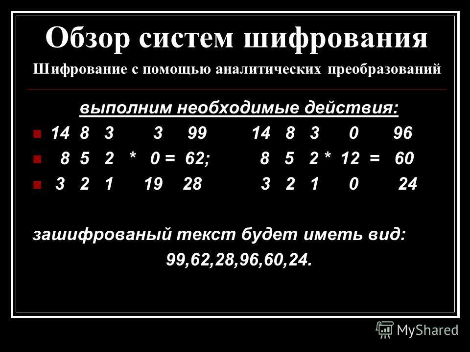 Обзор систем шифрования Шифрование с помощью аналитических преобразований выполним необходимые действия: 14 8 3 3 99 14 8 3 0 96 8 5 2 * 0 = 62; 8 5 2 * 12 = 60 3 2 1 19 28 3 2 1 0 24 зашифрованый текст будет иметь вид: 99,62,28,96,60,24.