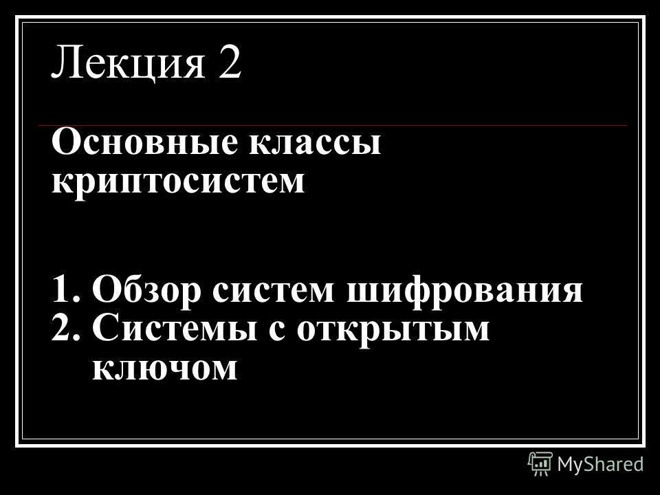 Лекция 2 Основные классы криптосистем 1. Обзор систем шифрования 2. Системы с открытым ключом