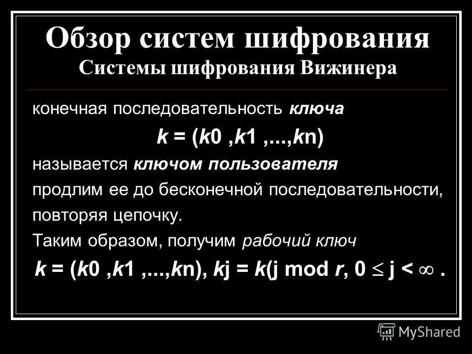 Обзор систем шифрования Системы шифрования Вижинера конечная последовательность ключа k = (k0,k1,...,kn) называется ключом пользователя продлим ее до бесконечной последовательности, повторяя цепочку. Таким образом, получим рабочий ключ k = (k0,k1,...