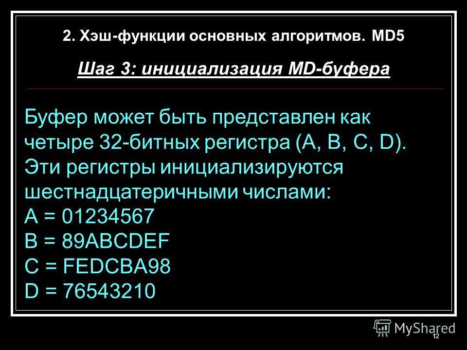 Шаг 3: инициализация MD-буфера Буфер может быть представлен как четыре 32-битных регистра (A, B, C, D). Эти регистры инициализируются шестнадцатеричными числами: А = 01234567 В = 89ABCDEF C = FEDCBA98 D = 76543210 12 2. Хэш-функции основных алгоритмо