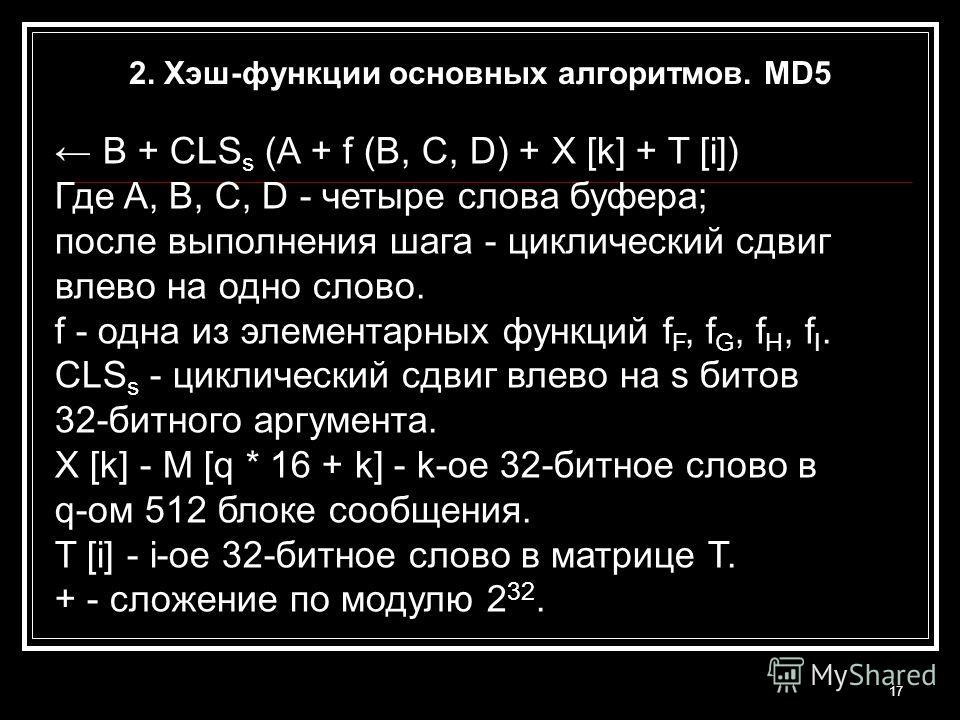 17 B + CLS s (A + f (B, C, D) + X [k] + T [i]) Где A, B, C, D - четыре слова буфера; после выполнения шага - циклический сдвиг влево на одно слово. f - одна из элементарных функций f F, f G, f H, f I. CLS s - циклический сдвиг влево на s битов 32-бит