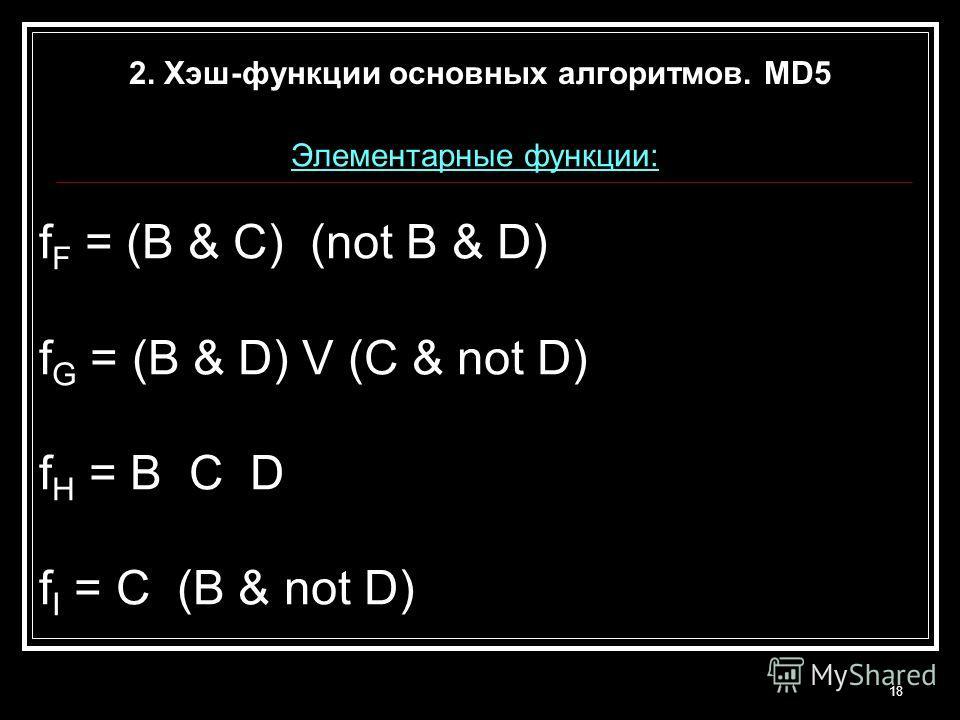18 Элементарные функции: f F = (B & C) (not B & D) f G = (B & D) V (C & not D) f H = B C D f I = C (B & not D) 2. Хэш-функции основных алгоритмов. MD5