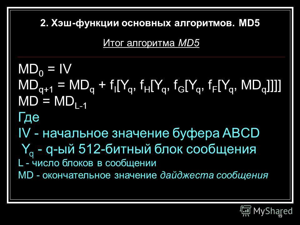 19 2. Хэш-функции основных алгоритмов. MD5 Итог алгоритма MD5 MD 0 = IV MD q+1 = MD q + f I [Y q, f H [Y q, f G [Y q, f F [Y q, MD q ]]]] MD = MD L-1 Где IV - начальное значение буфера ABCD Y q - q-ый 512-битный блок сообщения L - число блоков в сооб