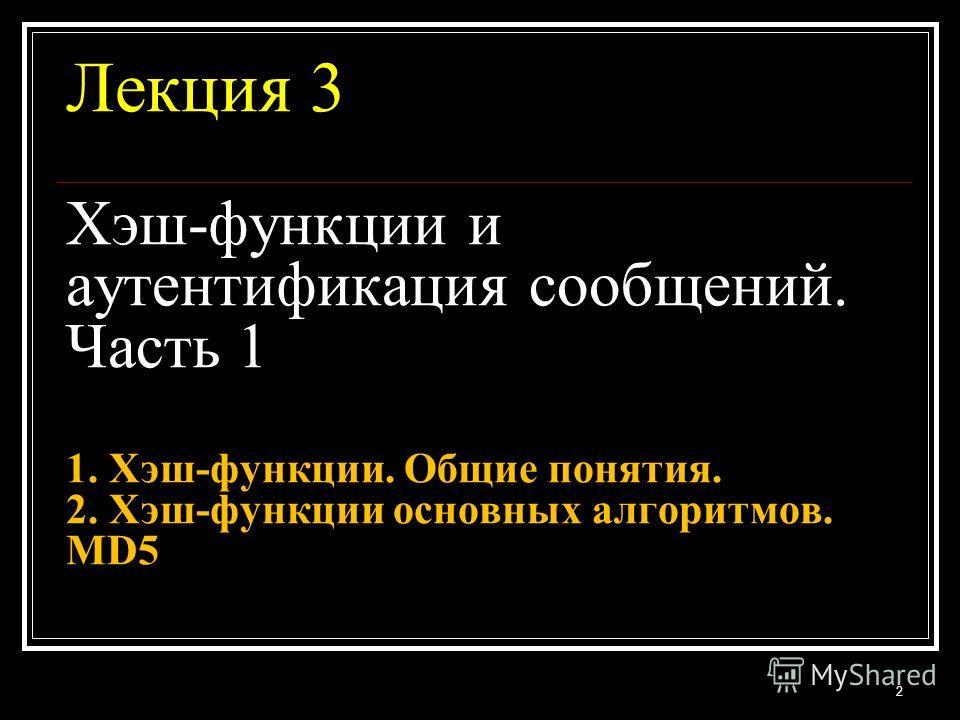 Лекция 3 Хэш-функции и аутентификация сообщений. Часть 1 1. Хэш-функции. Общие понятия. 2. Хэш-функции основных алгоритмов. MD5 2