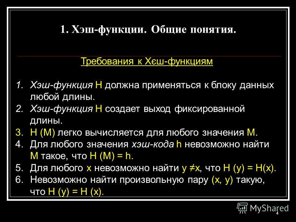 4 Требования к Хєш-функциям 1.Хэш-функция Н должна применяться к блоку данных любой длины. 2.Хэш-функция Н создает выход фиксированной длины. 3.Н (М) легко вычисляется для любого значения М. 4.Для любого значения хэш-кода h невозможно найти M такое,