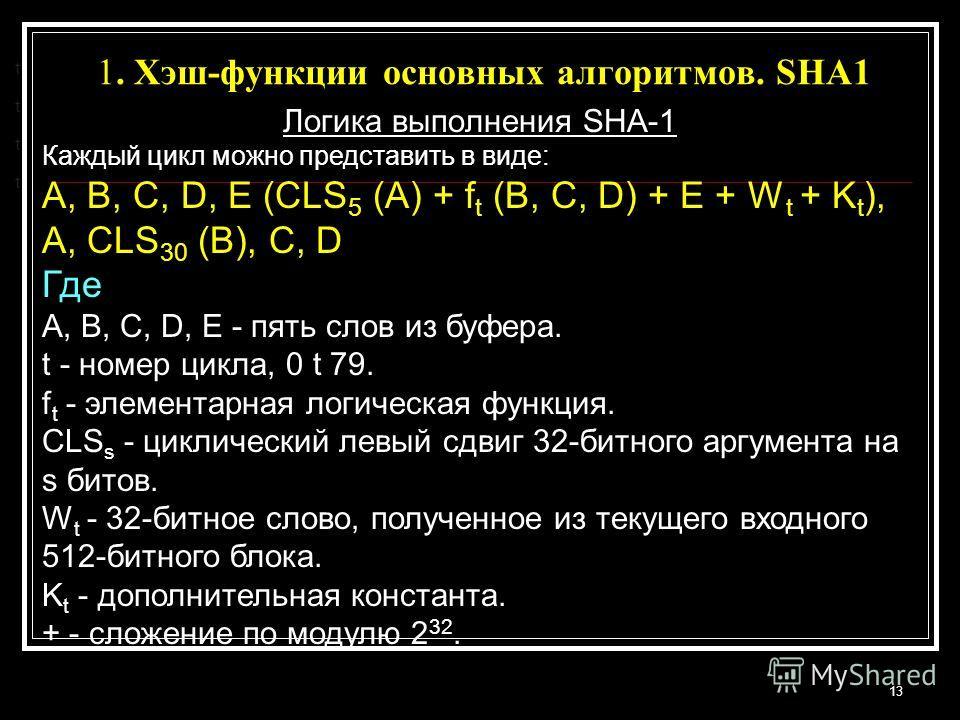 1. Хэш-функции основных алгоритмов. SHA1 13 t t t t Логика выполнения SHA-1 Каждый цикл можно представить в виде: A, B, C, D, E (CLS 5 (A) + f t (B, C, D) + E + W t + K t ), A, CLS 30 (B), C, D Где A, B, C, D, E - пять слов из буфера. t - номер цикла