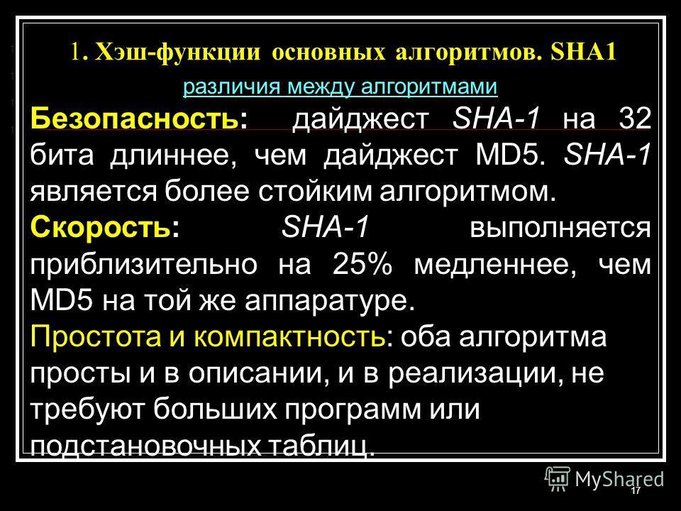 1. Хэш-функции основных алгоритмов. SHA1 17 t t t t различия между алгоритмами Безопасность: дайджест SHA-1 на 32 бита длиннее, чем дайджест MD5. SHA-1 является более стойким алгоритмом. Скорость: SHA-1 выполняется приблизительно на 25% медленнее, че