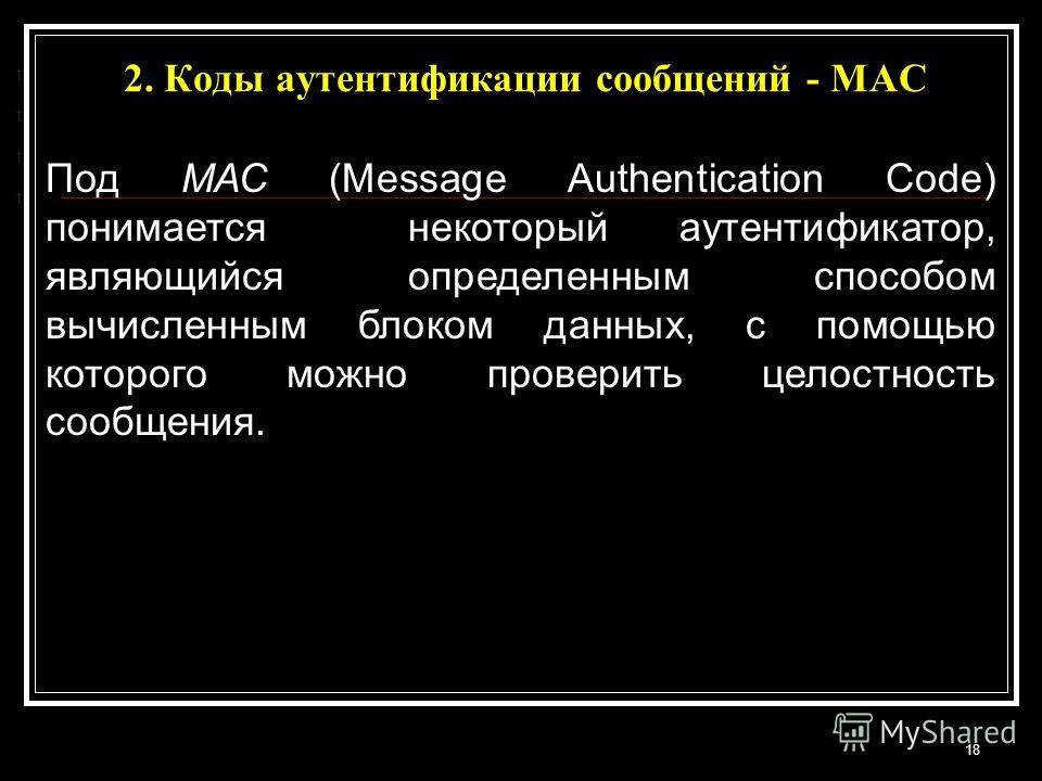 2. Коды аутентификации сообщений - МАС 18 t t t t Под МАС (Message Authentication Code) понимается некоторый аутентификатор, являющийся определенным способом вычисленным блоком данных, с помощью которого можно проверить целостность сообщения.