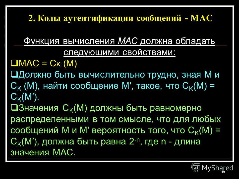 2. Коды аутентификации сообщений - МАС 19 t t t t Функция вычисления МАС должна обладать следующими свойствами: MAC = C K (M) Должно быть вычислительно трудно, зная М и С K (M), найти сообщение М, такое, что С K (M) = С K (M). Значения С K (M) должны