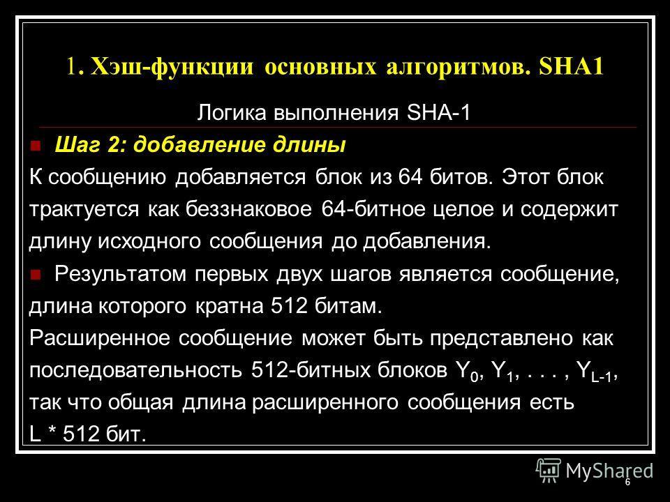 1. Хэш-функции основных алгоритмов. SHA1 Логика выполнения SHA-1 Шаг 2: добавление длины К сообщению добавляется блок из 64 битов. Этот блок трактуется как беззнаковое 64-битное целое и содержит длину исходного сообщения до добавления. Результатом пе