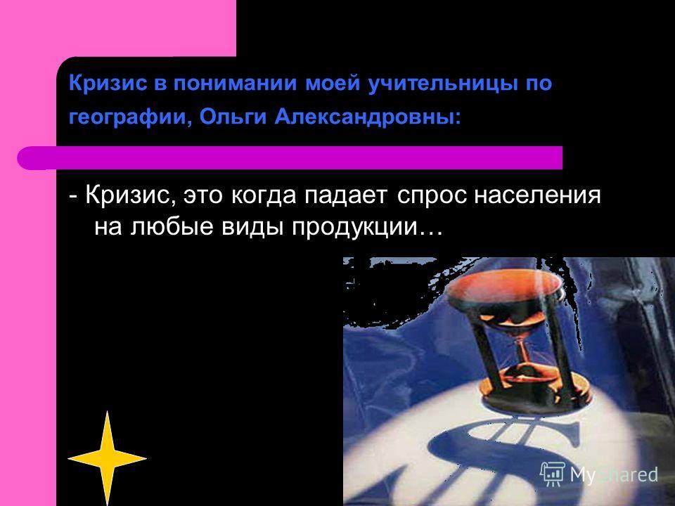 Кризис в понимании моей учительницы по географии, Ольги Александровны: - Кризис, это когда падает спрос населения на любые виды продукции…