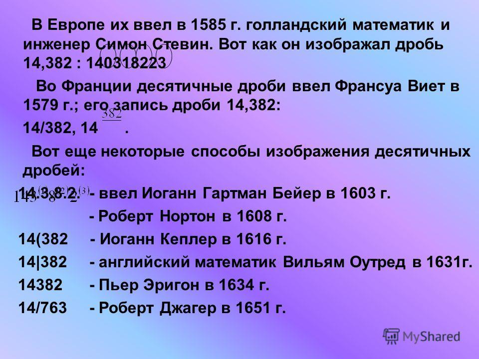В Европе их ввел в 1585 г. голландский математик и инженер Симон Стевин. Вот как он изображал дробь 14,382 : 140318223 Во Франции десятичные дроби ввел Франсуа Виет в 1579 г.; его запись дроби 14,382: 14/382, 14. Вот еще некоторые способы изображения