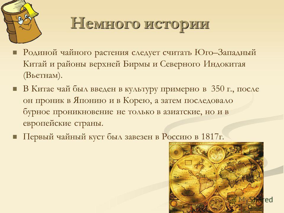 Немного истории Родиной чайного растения следует считать Юго–Западный Китай и районы верхней Бирмы и Северного Индокитая (Вьетнам). В Китае чай был введен в культуру примерно в 350 г., после он проник в Японию и в Корею, а затем последовало бурное пр