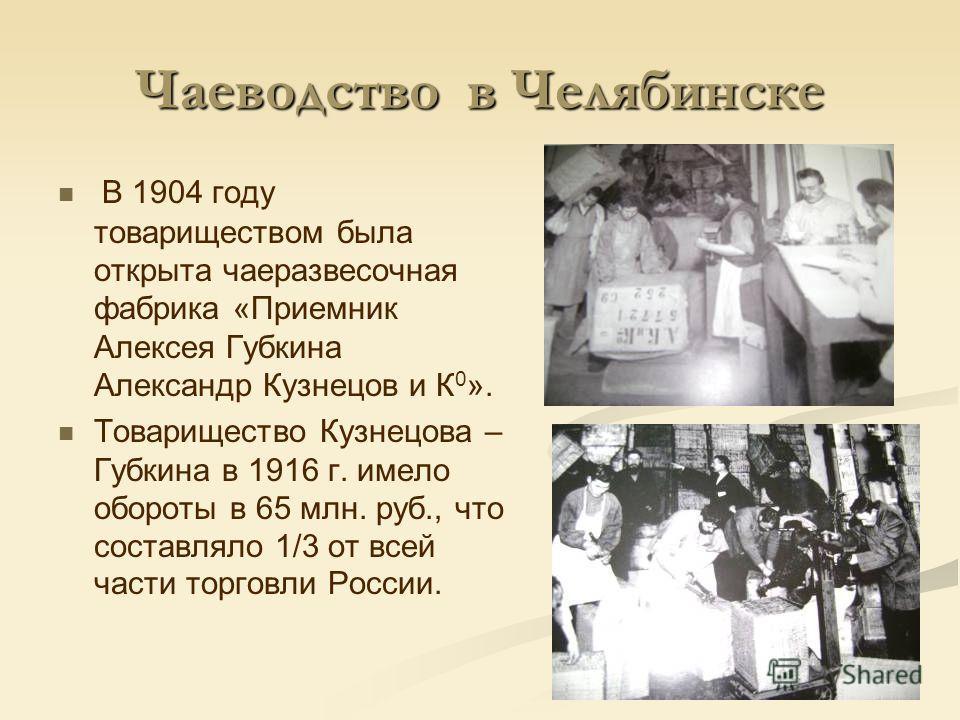 Чаеводство в Челябинске В 1904 году товариществом была открыта чаеразвесочная фабрика «Приемник Алексея Губкина Александр Кузнецов и К 0 ». Товарищество Кузнецова – Губкина в 1916 г. имело обороты в 65 млн. руб., что составляло 1/3 от всей части торг