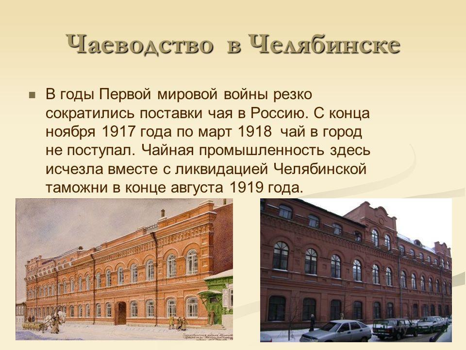 Чаеводство в Челябинске В годы Первой мировой войны резко сократились поставки чая в Россию. С конца ноября 1917 года по март 1918 чай в город не поступал. Чайная промышленность здесь исчезла вместе с ликвидацией Челябинской таможни в конце августа 1