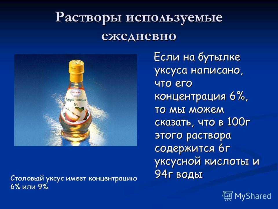 Растворы используемые ежедневно Если на бутылке уксуса написано, что его концентрация 6%, то мы можем сказать, что в 100г этого раствора содержится 6г уксусной кислоты и 94г воды Столовый уксус имеет концентрацию 6% или 9%