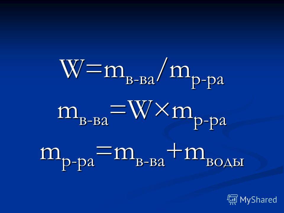 W=m в-ва /m р-ра m в-ва =W×m р-ра m р-ра =m в-ва +m воды