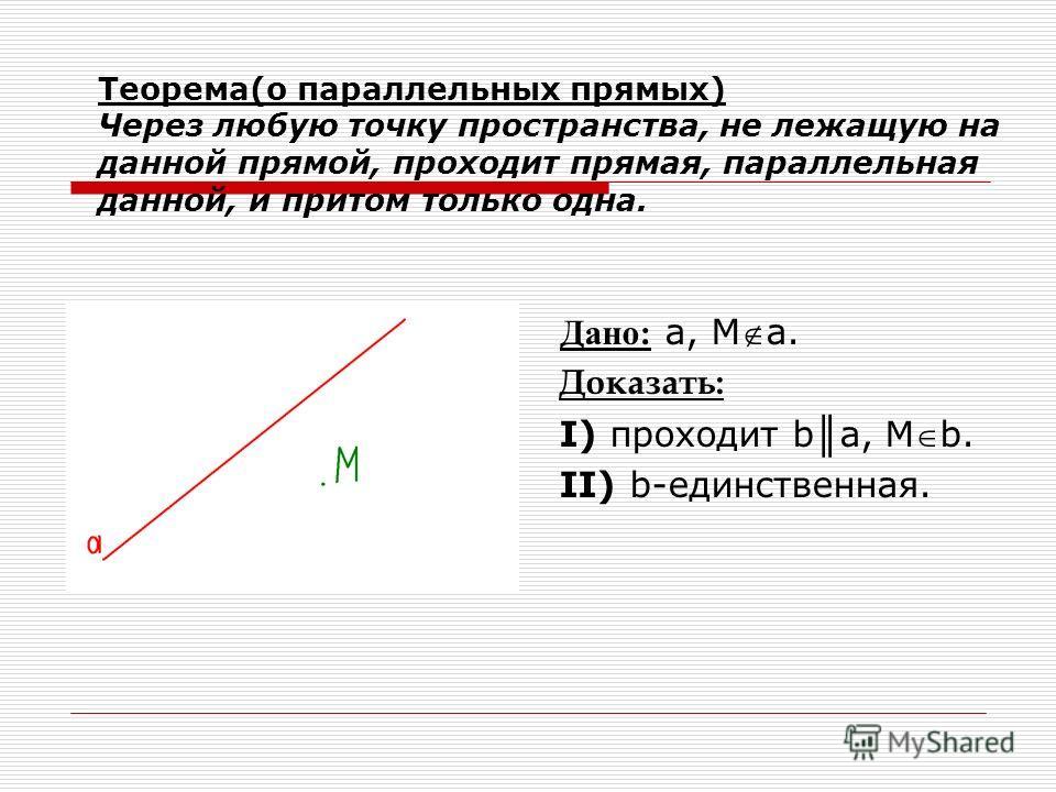 Теорема(о параллельных прямых) Через любую точку пространства, не лежащую на данной прямой, проходит прямая, параллельная данной, и притом только одна. Дано: a, Мa. Доказать: Ι) проходит b a, Мb. ΙΙ) b-единственная.