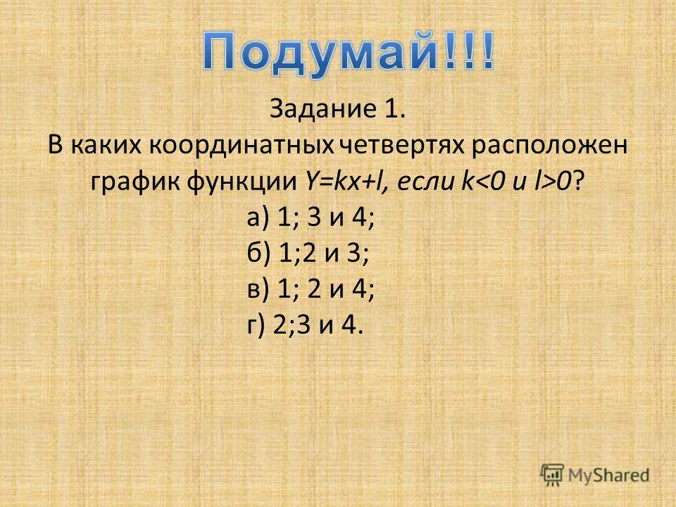 Задание 1. В каких координатных четвертях расположен график функции Y=kx+l, если k 0? а) 1; 3 и 4; б) 1;2 и 3; в) 1; 2 и 4; г) 2;3 и 4.