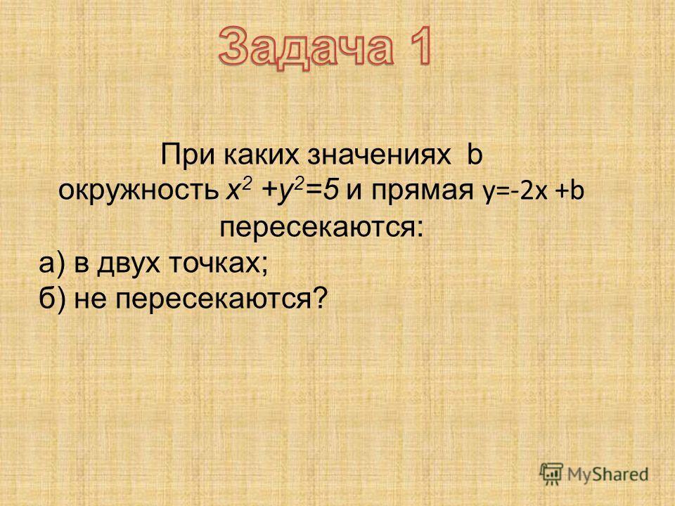 При каких значениях b окружность x 2 +y 2 =5 и прямая y=-2x +b пересекаются: а) в двух точках; б) не пересекаются?