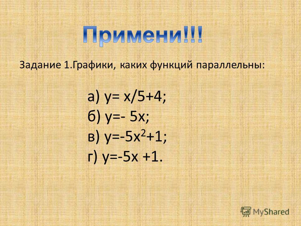 Задание 1.Графики, каких функций параллельны: а) y= х/5+4; б) y=- 5x; в) y=-5x 2 +1; г) y=-5x +1.