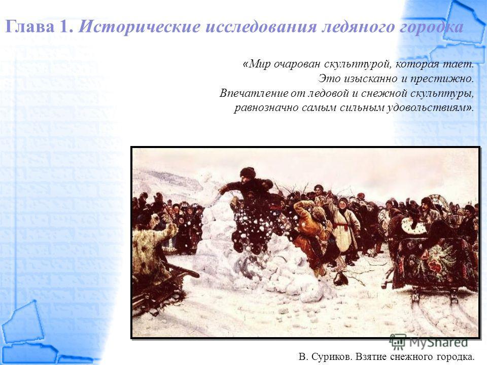 Глава 1. Исторические исследования ледяного городка « Мир очарован скульптурой, которая тает. Это изысканно и престижно. Впечатление от ледовой и снежной скульптуры, равнозначно самым сильным удовольствиям ». В. Суриков. Взятие снежного городка.