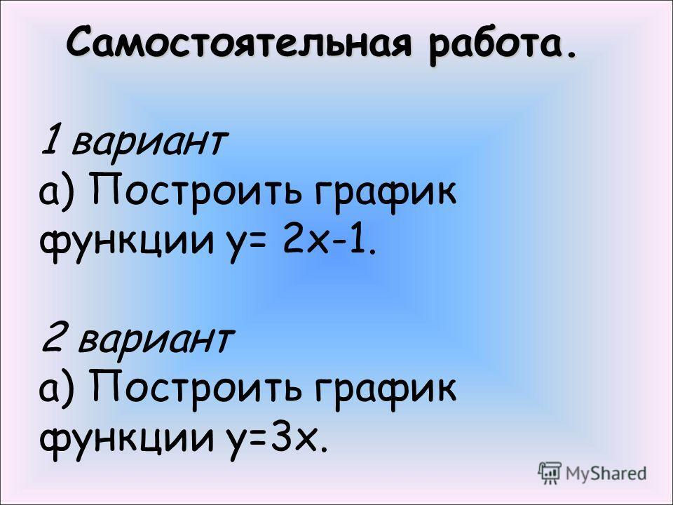 Самостоятельная работа. 1 вариант а) Построить график функции у= 2х-1. 2 вариант а) Построить график функции у=3х.