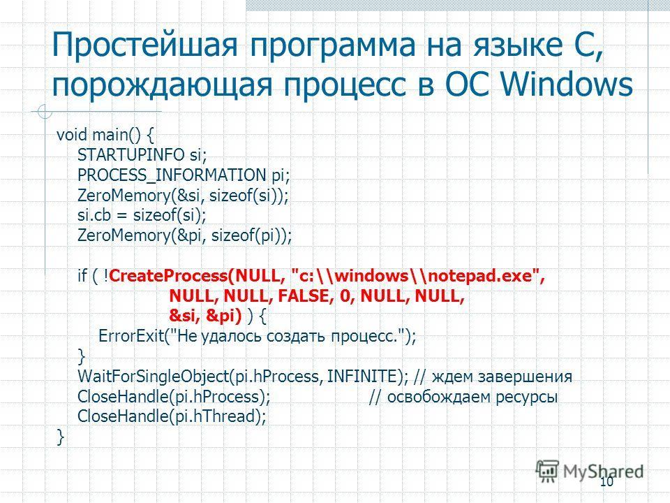 10 Простейшая программа на языке C, порождающая процесс в ОС Windows void main() { STARTUPINFO si; PROCESS_INFORMATION pi; ZeroMemory(&si, sizeof(si)); si.cb = sizeof(si); ZeroMemory(&pi, sizeof(pi)); if ( !CreateProcess(NULL,