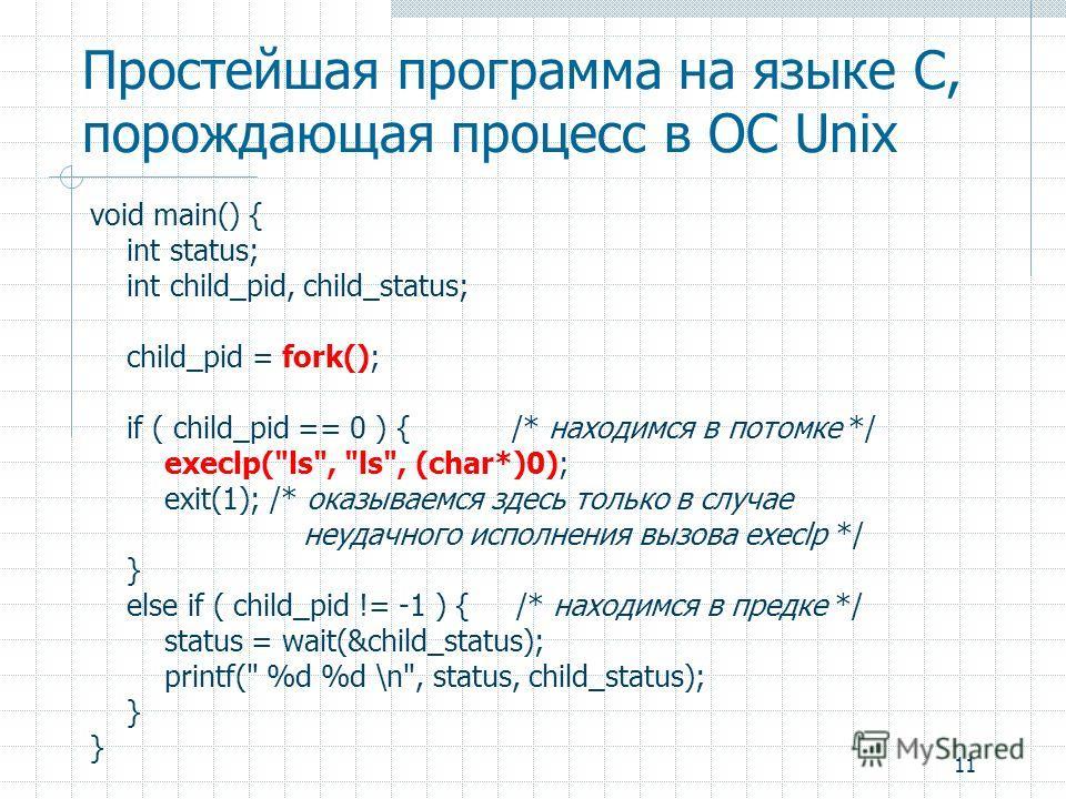 11 Простейшая программа на языке C, порождающая процесс в ОС Unix void main() { int status; int child_pid, child_status; child_pid = fork(); if ( child_pid == 0 ) { /* находимся в потомке */ execlp(