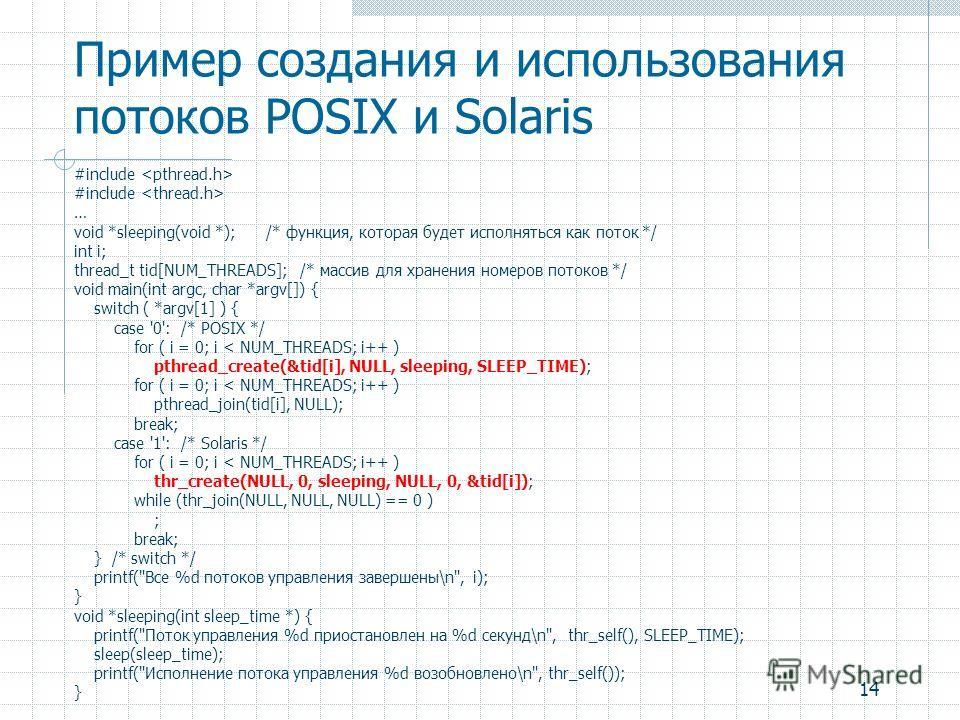 14 Пример создания и использования потоков POSIX и Solaris #include … void *sleeping(void *); /* функция, которая будет исполняться как поток */ int i; thread_t tid[NUM_THREADS]; /* массив для хранения номеров потоков */ void main(int argc, char *arg