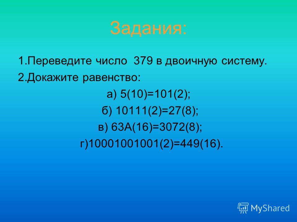Задания: 1.Переведите число 379 в двоичную систему. 2.Докажите равенство: а) 5(10)=101(2); б) 10111(2)=27(8); в) 63А(16)=3072(8); г)10001001001(2)=449(16).