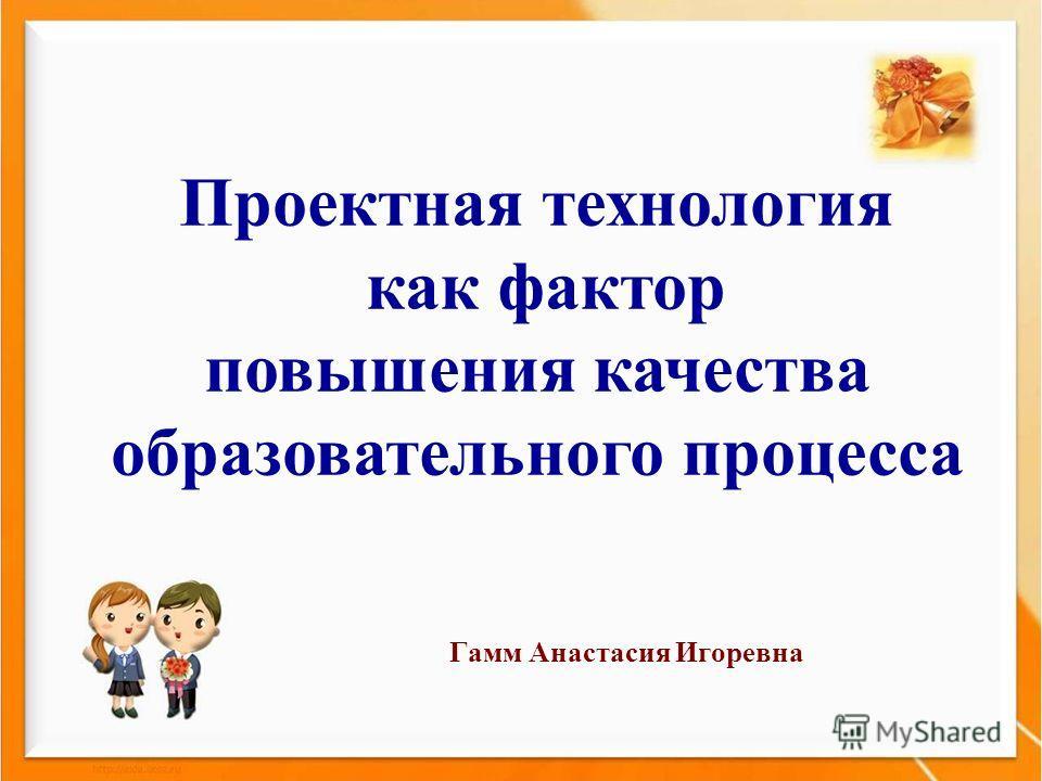 Проектная технология как фактор повышения качества образовательного процесса Гамм Анастасия Игоревна