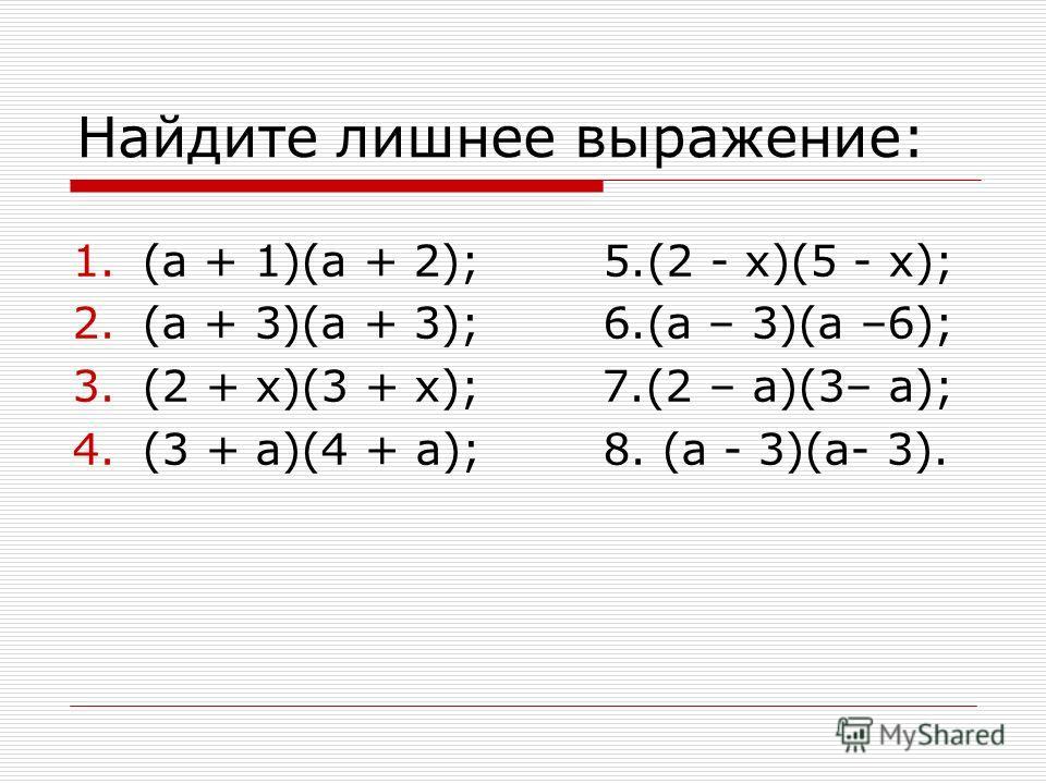 Найдите лишнее выражение: 1.(а + 1)(а + 2); 5.(2 - х)(5 - х); 2.(а + 3)(а + 3); 6.(а – 3)(а –6); 3.(2 + х)(3 + х); 7.(2 – а)(3– а); 4.(3 + а)(4 + а); 8. (а - 3)(а- 3).