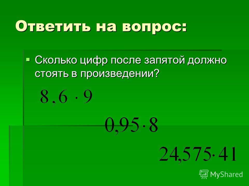 Ответить на вопрос: Сколько цифр после запятой должно стоять в произведении? Сколько цифр после запятой должно стоять в произведении?