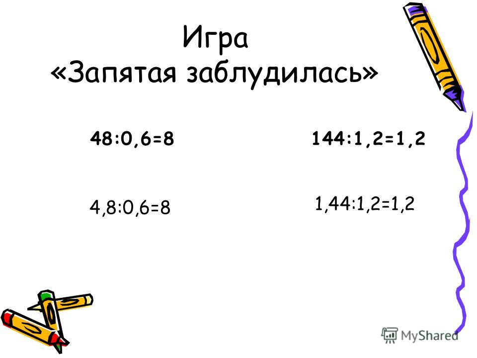 Игра «Запятая заблудилась» 48:0,6=8 144:1,2=1,2 4,8:0,6=8 1,44:1,2=1,2
