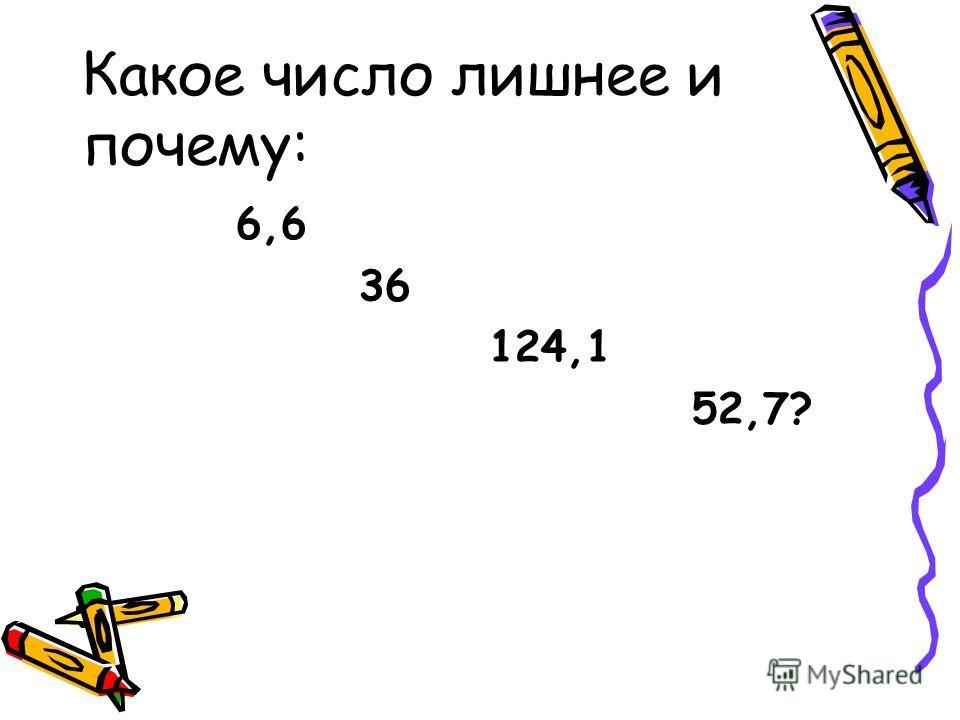 Какое число лишнее и почему: 6,6 36 124,1 52,7?