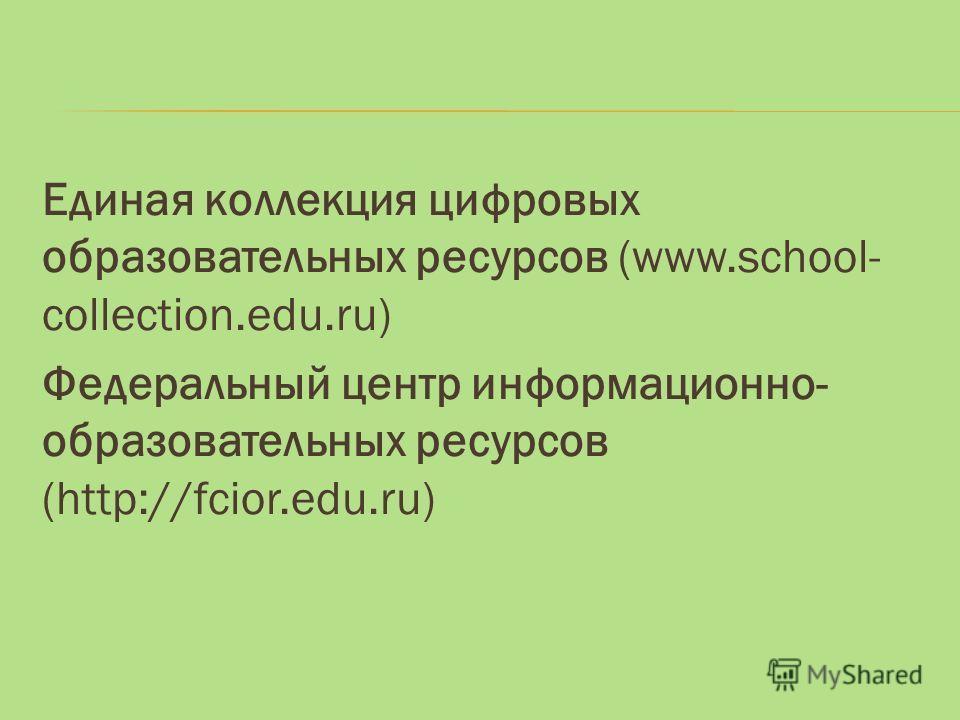 Единая коллекция цифровых образовательных ресурсов (www.school- collection.edu.ru) Федеральный центр информационно- образовательных ресурсов (http://fcior.edu.ru)