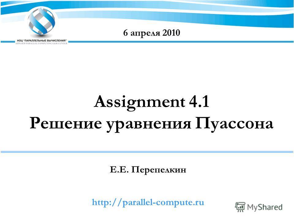 Assignment 4.1 Решение уравнения Пуассона Е.Е. Перепелкин 6 апреля 2010 http://parallel-compute.ru