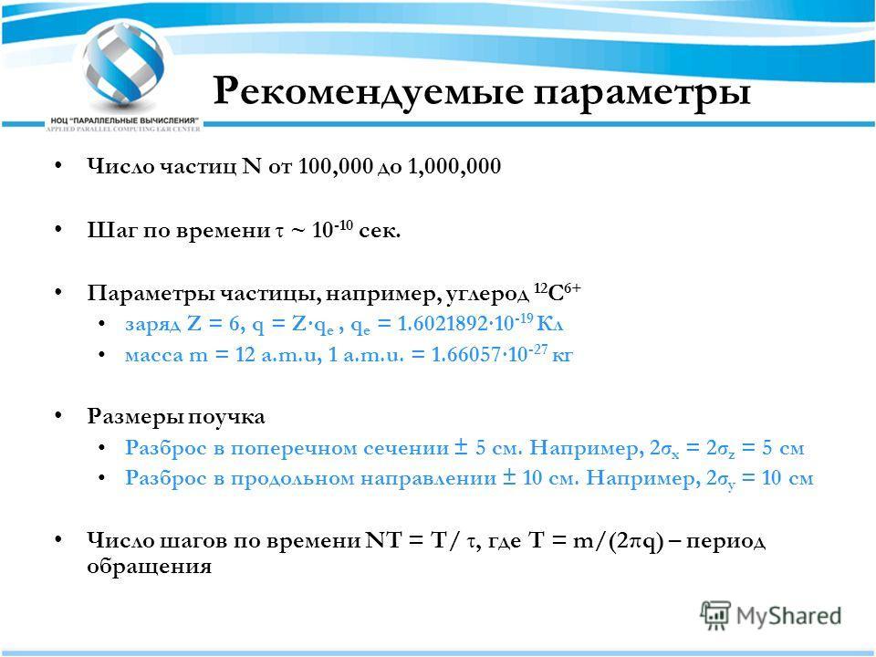 Рекомендуемые параметры Число частиц N от 100,000 до 1,000,000 Шаг по времени τ ~ 10 -10 сек. Параметры частицы, например, углерод 12 C 6+ заряд Z = 6, q = Zq e, q e = 1.602189210 -19 Кл масса m = 12 a.m.u, 1 a.m.u. = 1.6605710 -27 кг Размеры поучка