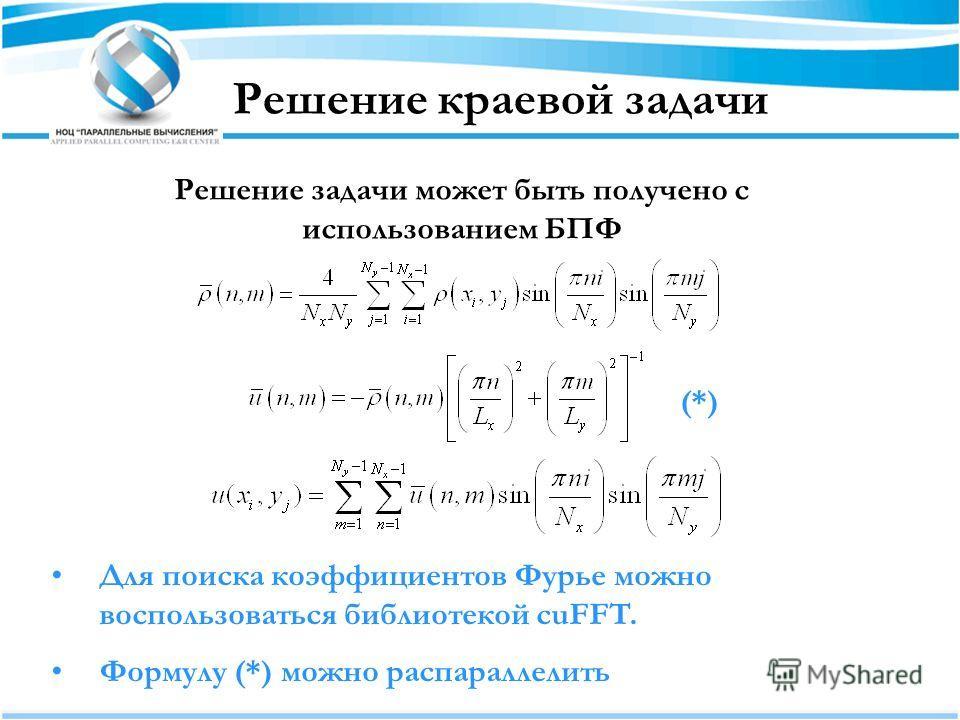 Решение краевой задачи Решение задачи может быть получено с использованием БПФ Для поиска коэффициентов Фурье можно воспользоваться библиотекой cuFFT. Формулу (*) можно распараллелить (*)