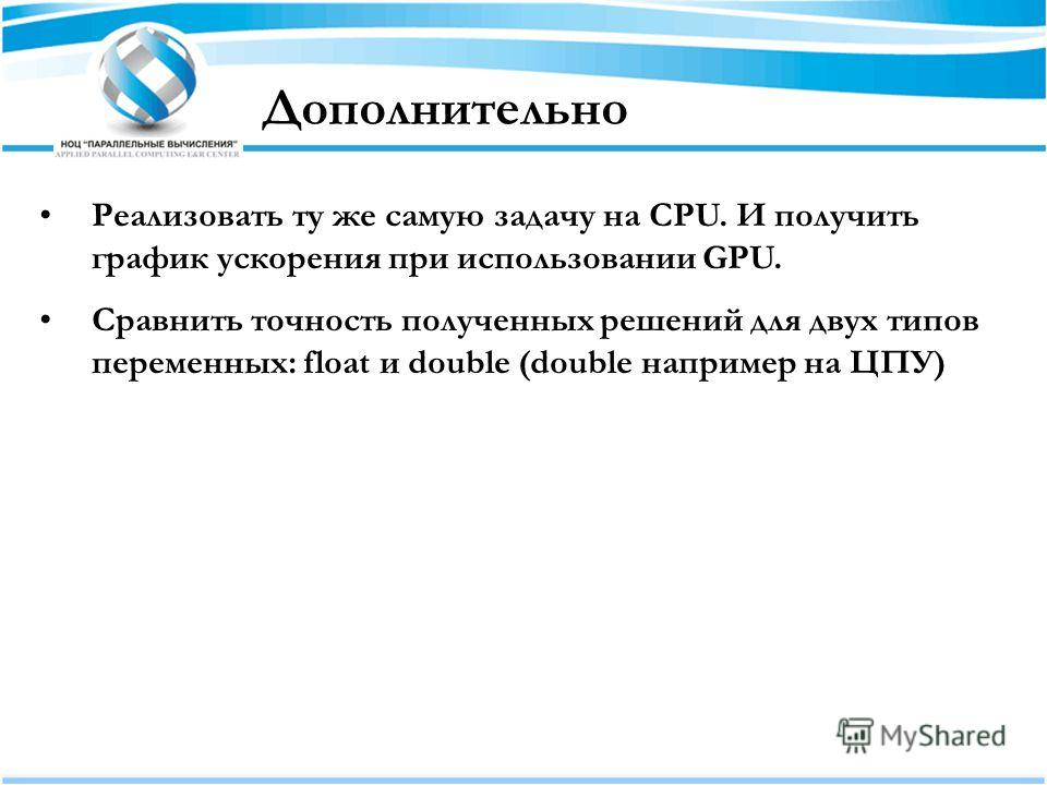 Дополнительно Реализовать ту же самую задачу на CPU. И получить график ускорения при использовании GPU. Сравнить точность полученных решений для двух типов переменных: float и double (double например на ЦПУ)