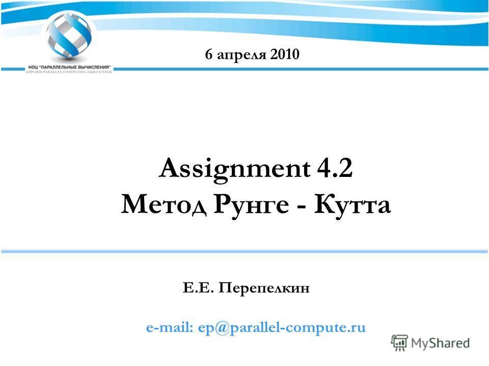 Assignment 4.2 Метод Рунге - Кутта Е.Е. Перепелкин 6 апреля 2010 e-mail: ep@parallel-compute.ru