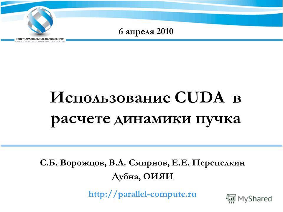 Использование CUDA в расчете динамики пучка С.Б. Ворожцов, В.Л. Смирнов, Е.Е. Перепелкин Дубна, ОИЯИ 6 апреля 2010 http://parallel-compute.ru