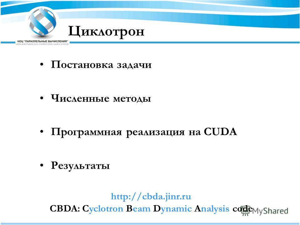Циклотрон Постановка задачи Численные методы Программная реализация на CUDA Результаты http://cbda.jinr.ru CBDA: Cyclotron Beam Dynamic Analysis code