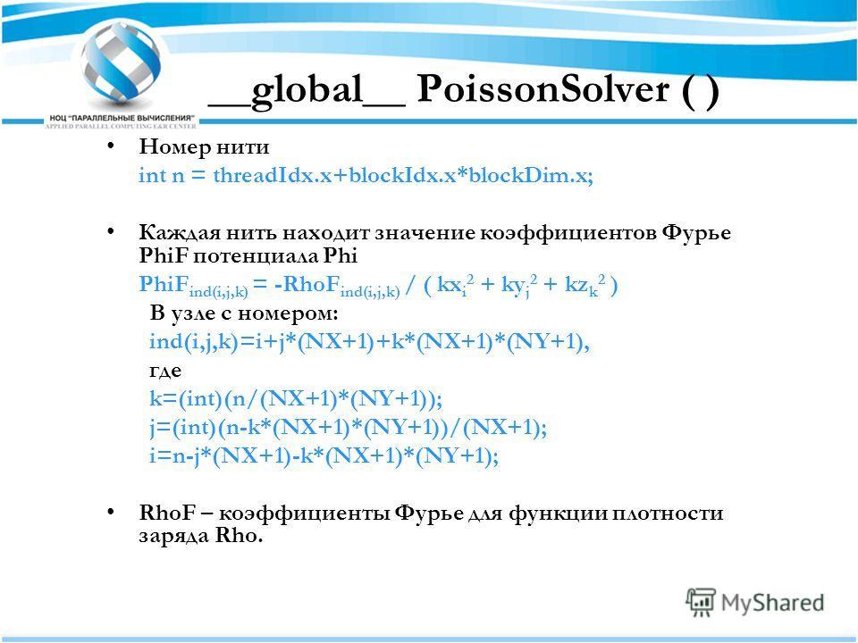 __global__ PoissonSolver ( ) Номер нити int n = threadIdx.x+blockIdx.x*blockDim.x; Каждая нить находит значение коэффициентов Фурье PhiF потенциала Phi PhiF ind(i,j,k) = -RhoF ind(i,j,k) / ( kx i 2 + ky j 2 + kz k 2 ) В узле с номером: ind(i,j,k)=i+j