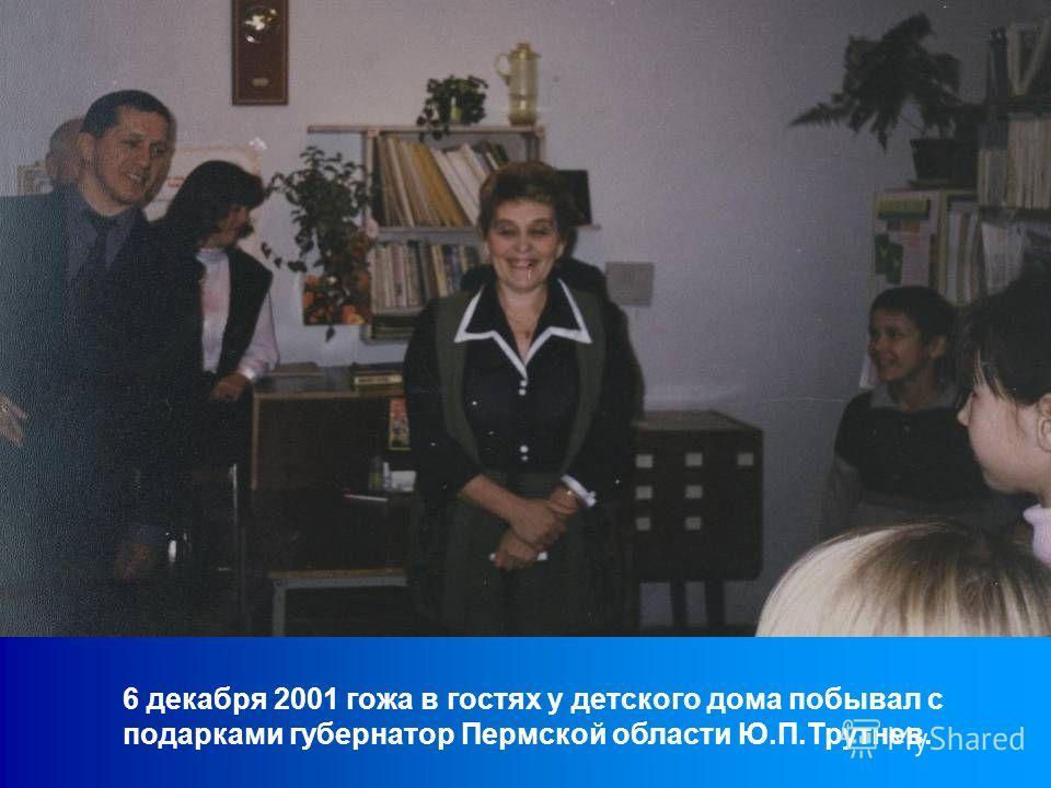 6 декабря 2001 гожа в гостях у детского дома побывал с подарками губернатор Пермской области Ю.П.Трутнев.