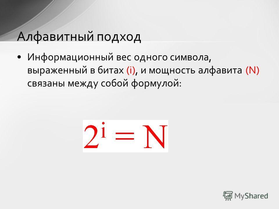 Информационный вес одного символа, выраженный в битах (i), и мощность алфавита (N) связаны между собой формулой: Алфавитный подход