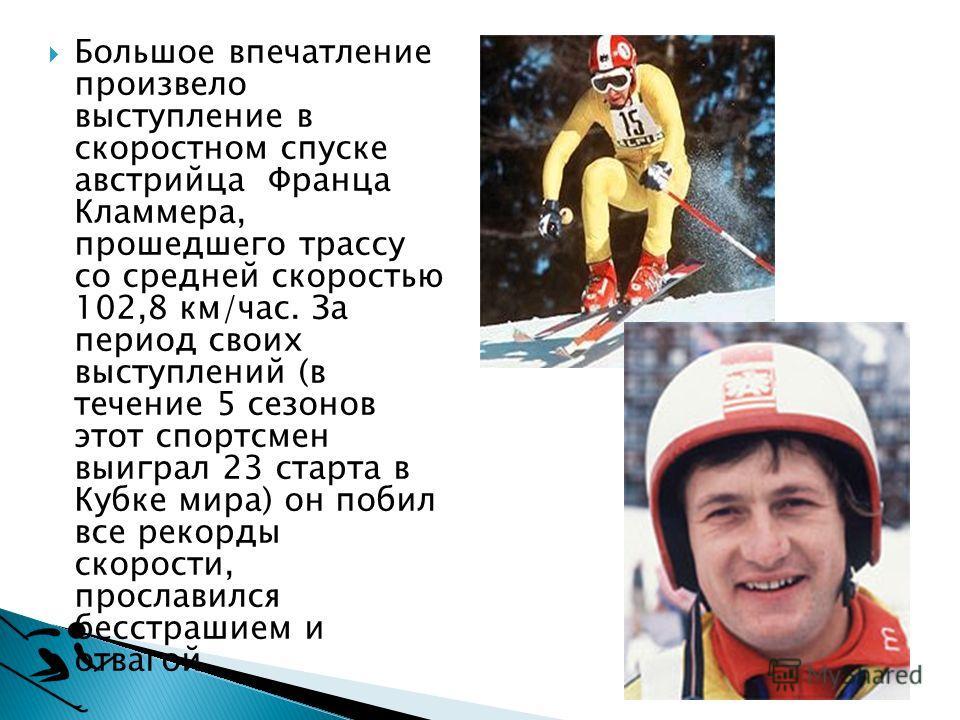 Большое впечатление произвело выступление в скоростном спуске австрийца Франца Кламмера, прошедшего трассу со средней скоростью 102,8 км/час. За период своих выступлений (в течение 5 сезонов этот спортсмен выиграл 23 старта в Кубке мира) он побил все