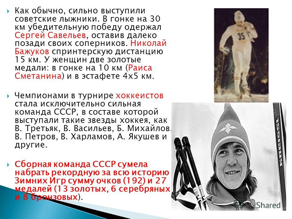 Как обычно, сильно выступили советские лыжники. В гонке на 30 км убедительную победу одержал Сергей Савельев, оставив далеко позади своих соперников. Николай Бажуков спринтерскую дистанцию 15 км. У женщин две золотые медали: в гонке на 10 км (Раиса С